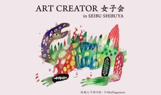 2019年9月7日から2日間、女子クリエイターのみを集う「ART CREATOR 女子会 in SEIBU SHIBUYA」を開催決定! 気になる参加クリエイターを紹介だ!